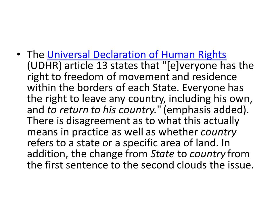 The Universal Declaration of Human Rights (UDHR) article 13 states that [e]veryone has the right to freedom of movement and residence within the borders of each State.